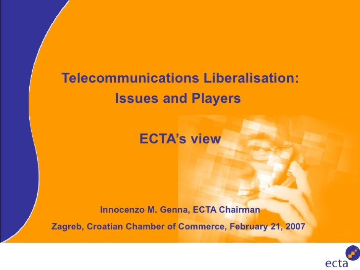 Telecommunications Liberalisation: Issues and Players  ECTA's view Innocenzo M. Genna, ECTA Chairman Zagreb, Croatian Cham...