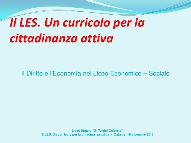 """Il LES. Un curricolo per la cittadinanza attiva Il Diritto e l'Economia nel Liceo Economico – Sociale  Liceo Statale """"G. T..."""