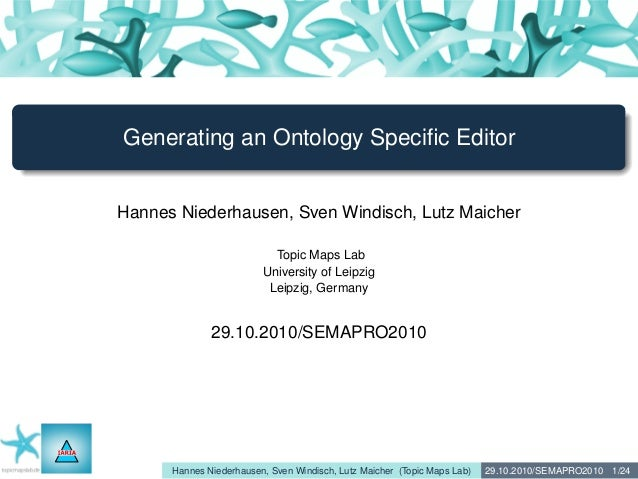 Generating an Ontology Specific Editor Hannes Niederhausen, Sven Windisch, Lutz Maicher Topic Maps Lab University of Leipzi...