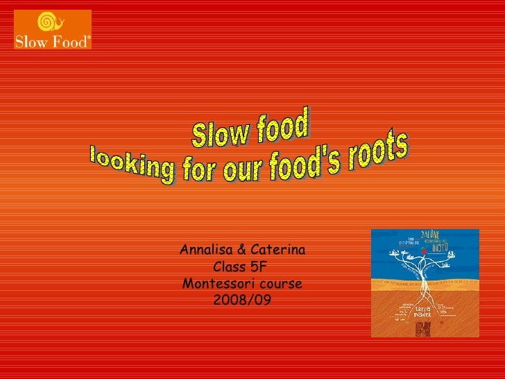 Annalisa & Caterina Class 5F  Montessori course 2008/09 Slow food  looking for our food's roots