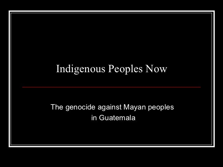 Indigenous Peoples NowThe genocide against Mayan peoples           in Guatemala