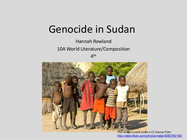 Genocide in Sudan Hannah Rowland 10A World Literature/Composition 4th This image is used under a CC license from http://ww...