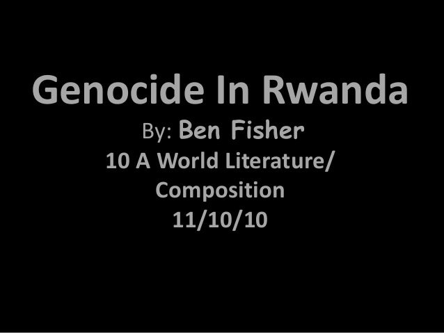 Genocide In Rwanda By: Ben Fisher 10 A World Literature/ Composition 11/10/10