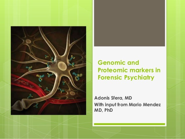 Genomic and Proteomic markers in Forensic Psychiatry Adonis Sfera, MD With input from Mario Mendez MD, PhD