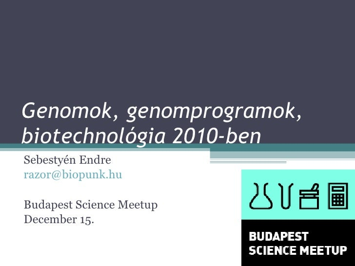 Genomok, genomprogramok, biotechnológia 2010-ben Sebestyén Endre [email_address] Budapest Science Meetup December 15.