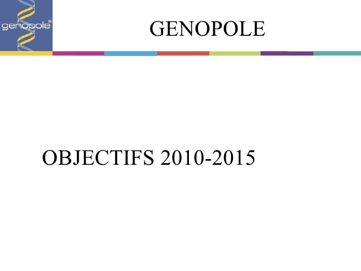 GENOPOLE <ul><li>OBJECTIFS 2010-2015 </li></ul>
