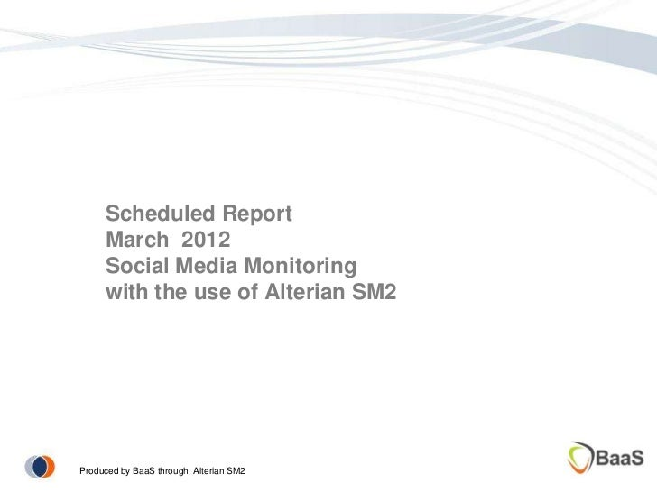Scheduled Report     March 2012     Social Media Monitoring     with the use of Alterian SM2Produced by BaaS through Alter...