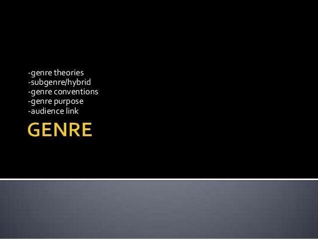 -genre theories -subgenre/hybrid -genre conventions -genre purpose -audience link