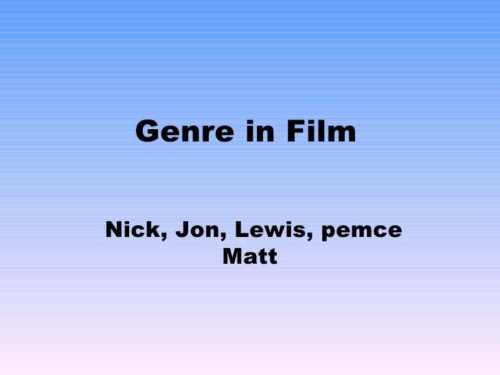 Genre in Film Nick, Jon, Lewis, pemce Matt