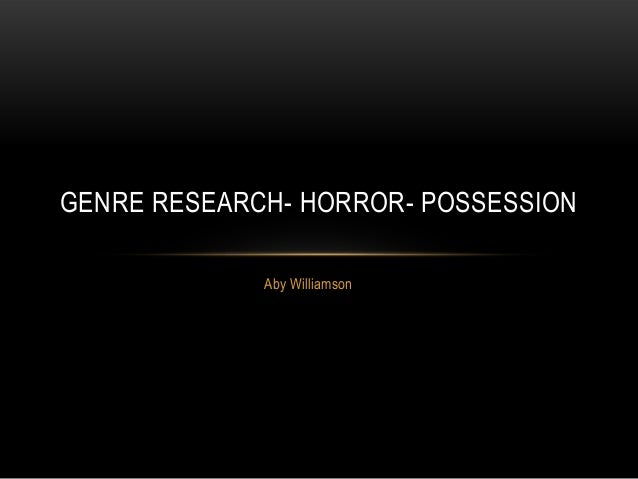 GENRE RESEARCH- HORROR- POSSESSION             Aby Williamson