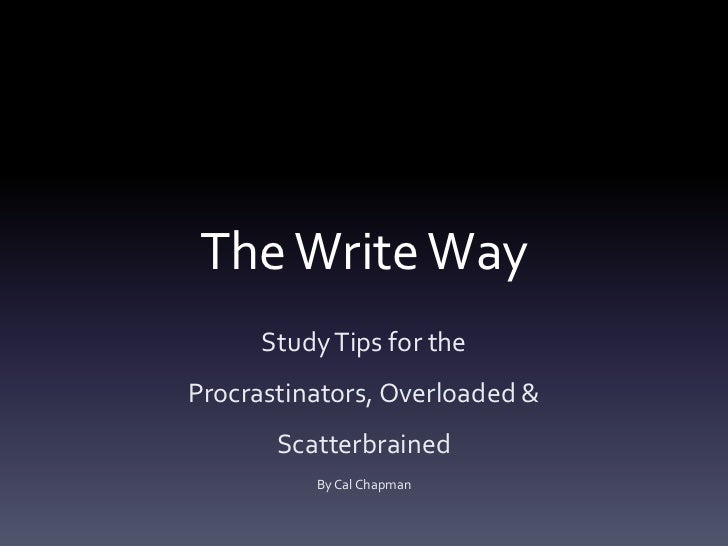 The Write Way<br />Study Tips for the Procrastinators, Overloaded & Scatterbrained<br />By Cal Chapman<br />