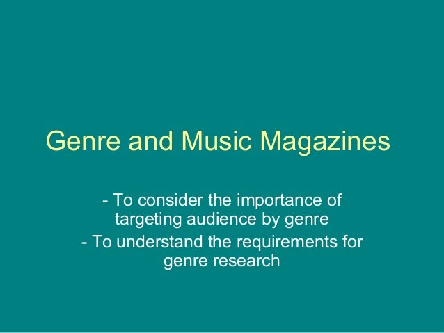 Genre and Music Magazines - To consider the importance of targeting audience by genre - To understand the requirements for...