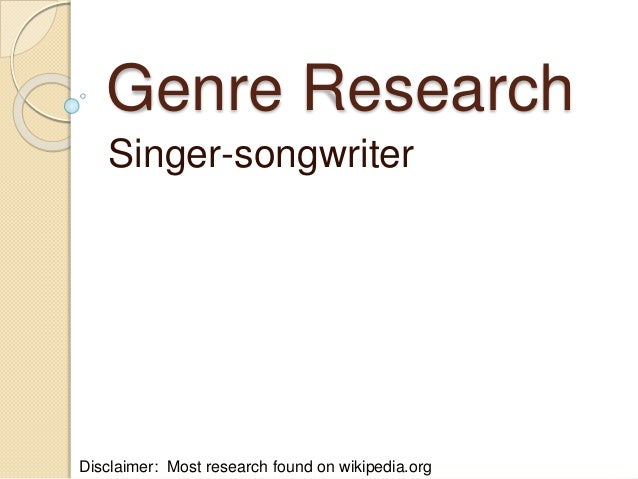 Genre Research Singer-songwriter Disclaimer: Most research found on wikipedia.org