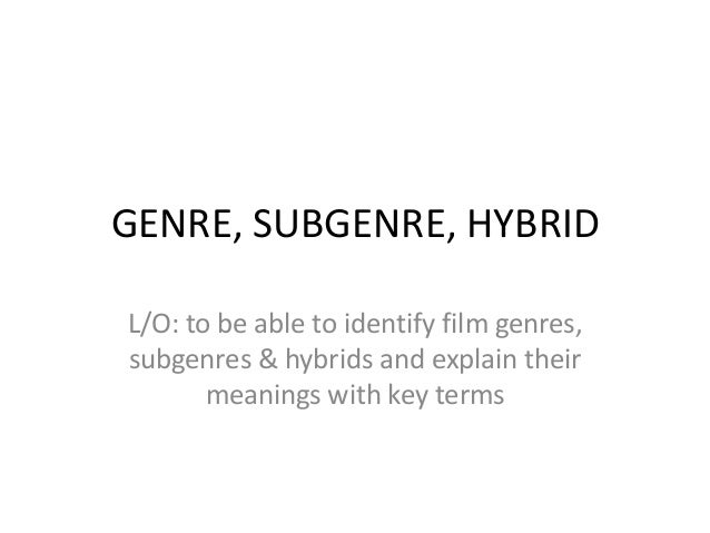 GENRE, SUBGENRE, HYBRID L/O: to be able to identify film genres, subgenres & hybrids and explain their meanings with key t...