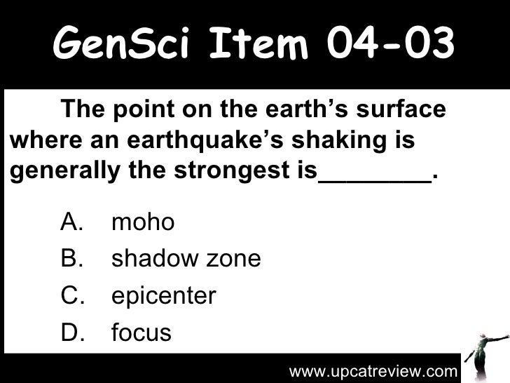 GenSci Item 04-03 The point on the earth's surface where an earthquake's shaking is generally the strongest is________.  ...