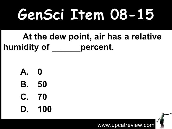 GenSci Item 08-15   At the dew point, air has a relative humidity of ______percent.  A. 0 B. 50 C. 70 D. 100 www.upcatrev...