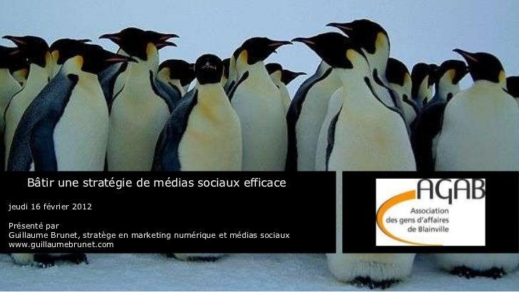 Bâtir une stratégie de médias sociaux efficace jeudi 16 février 2012 Présenté par  Guillaume Brunet, stratège en marketing...