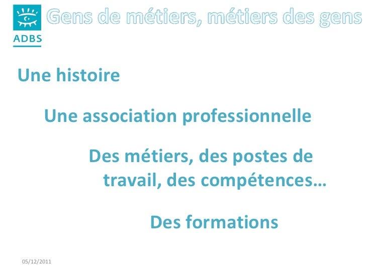 05/12/2011 Une histoire Une association professionnelle Des métiers, des postes de travail, des compétences… Des formations