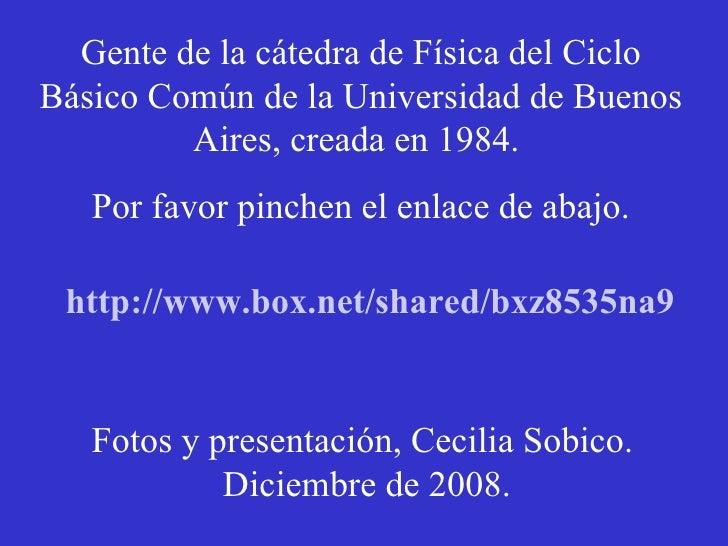 Gente de la cátedra de Física del Ciclo Básico Común de la Universidad de Buenos Aires, creada en 1984.  Por favor pinchen...
