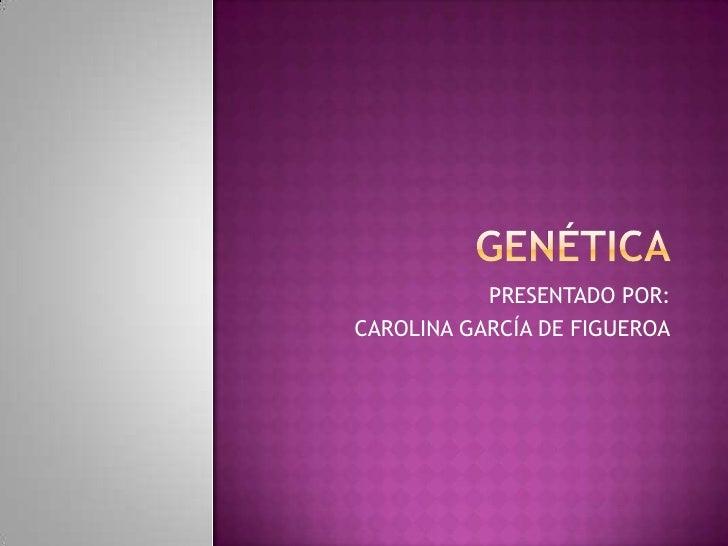 GENÉTICA<br />PRESENTADO POR:<br />CAROLINA GARCÍA DE FIGUEROA<br />