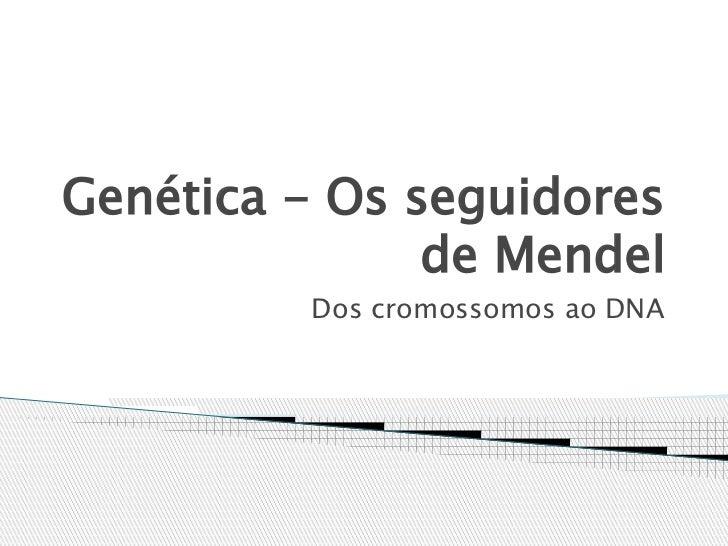 Genética - Os seguidores               de Mendel         Dos cromossomos ao DNA