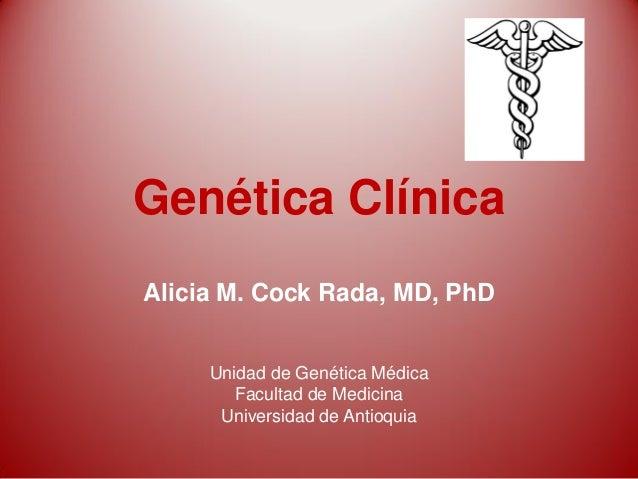 Genética Clínica Alicia M. Cock Rada, MD, PhD Unidad de Genética Médica Facultad de Medicina Universidad de Antioquia
