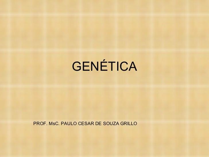 GENÉTICA PROF. MsC. PAULO CESAR DE SOUZA GRILLO