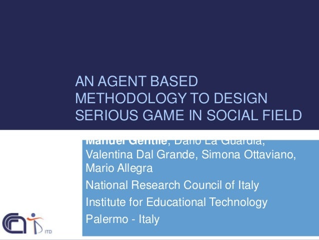 AN AGENT BASED METHODOLOGY TO DESIGN SERIOUS GAME IN SOCIAL FIELD Manuel Gentile, Dario La Guardia, Valentina Dal Grande, ...