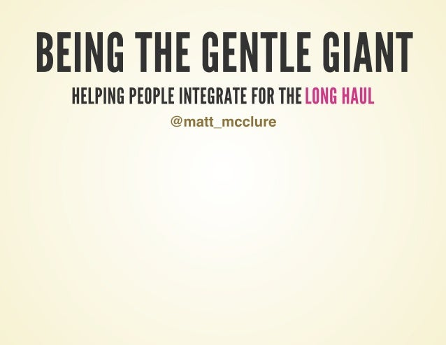 Being the Gentle Giant - Helping People Integrate for the Long Haul