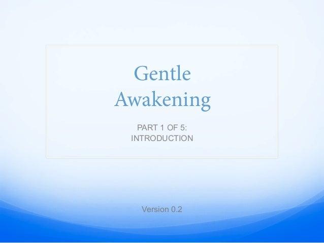 Gentle Awakening PART 1 OF 5: INTRODUCTION Version 0.2