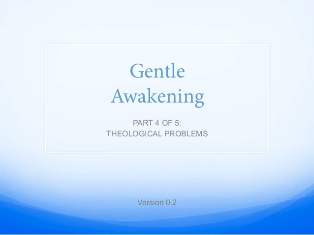 Gentle Awakening PART 4 OF 5: THEOLOGICAL PROBLEMS Version 0.2