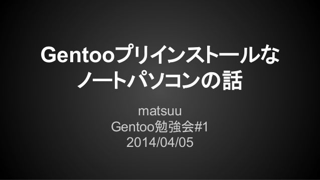 Gentooプリインストールな ノートパソコンの話 matsuu Gentoo勉強会#1 2014/04/05