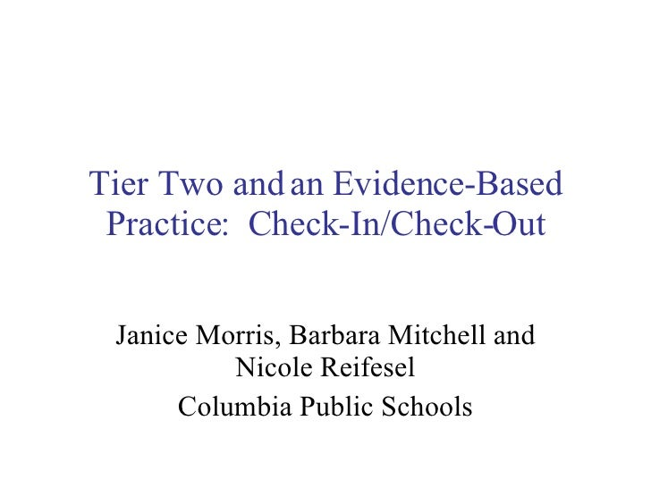 Tier Two and an Evidence-Based Practice:  Check-In/Check-Out Janice Morris, Barbara Mitchell and Nicole Reifesel Columbia ...