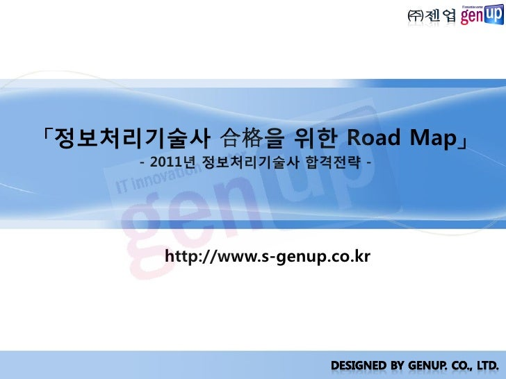 「정보처리기술사 合格을 위핚 Road Map」      - 2011년 정보처리기술사 합격젂략 -            http://www.s-genup.co.kr