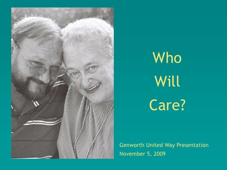 Who             Will           Care?  Genworth United Way Presentation November 5, 2009