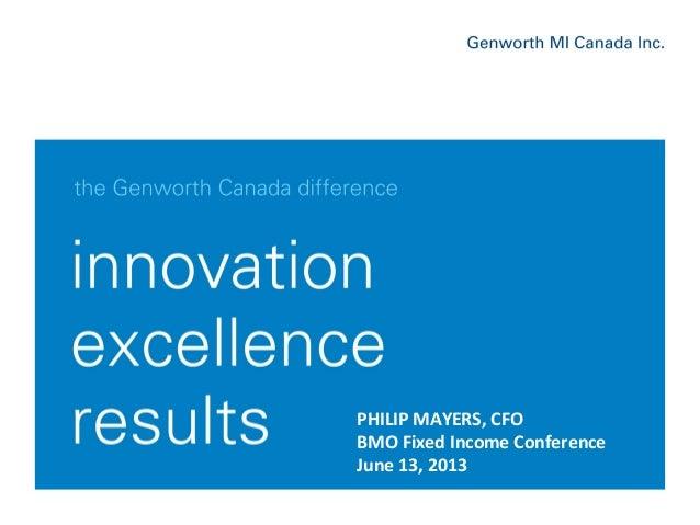 June, 2013Genworth MI Canada Inc. 1 PHILIP  MAYERS,  CFO   BMO  Fixed  Income  Conference   June  13,  2...
