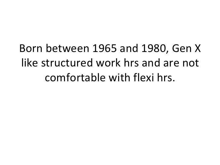 Born between 1965 and 1980, Gen X like structured work hrs and are not comfortable with flexi hrs.