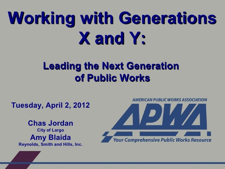 Working with Generations        X and Y:             Leading the Next Generation                   of Public WorksTuesday,...