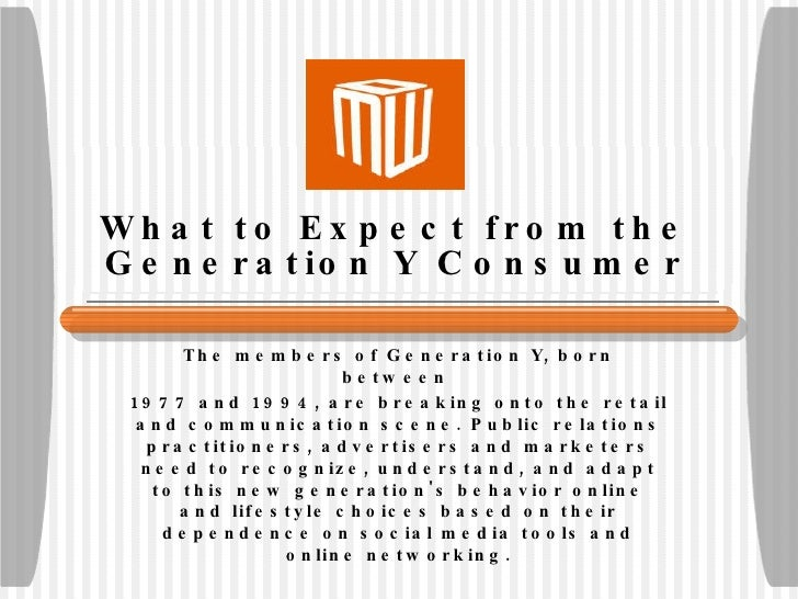 What to Expect from the Generation Y Consumer The members of Generation Y, born between  1977 and 1994, are breaking onto ...