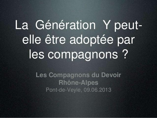 La Génération Y peut-elle être adoptée par les compagnons ? Assemblée Générale des Compagnons du devoir Pont-de-Veyle, 09....