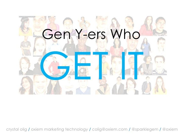 Gen Y-ers Who                 GET IT crystal olig / oxiem marketing technology / colig@oxiem.com / @sparklegem / @oxiem