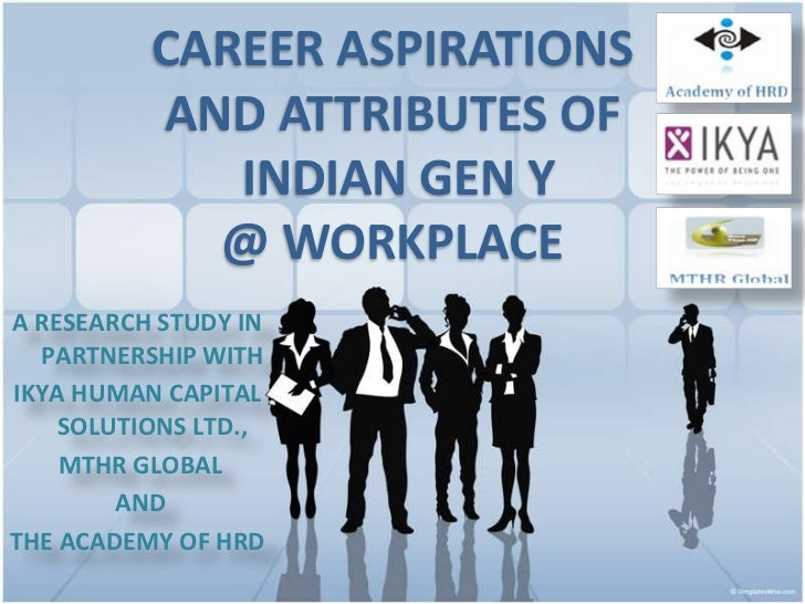 CAREER ASPIRATIONS          AND ATTRIBUTES OF             INDIAN GEN Y            @ WORKPLACEA RESEARCH STUDY IN  PARTNERS...
