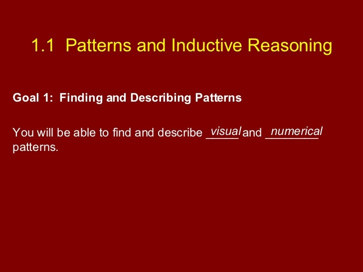 1.1  Patterns and Inductive Reasoning Goal 1:  Finding and Describing Patterns You will be able to find and describe _____...