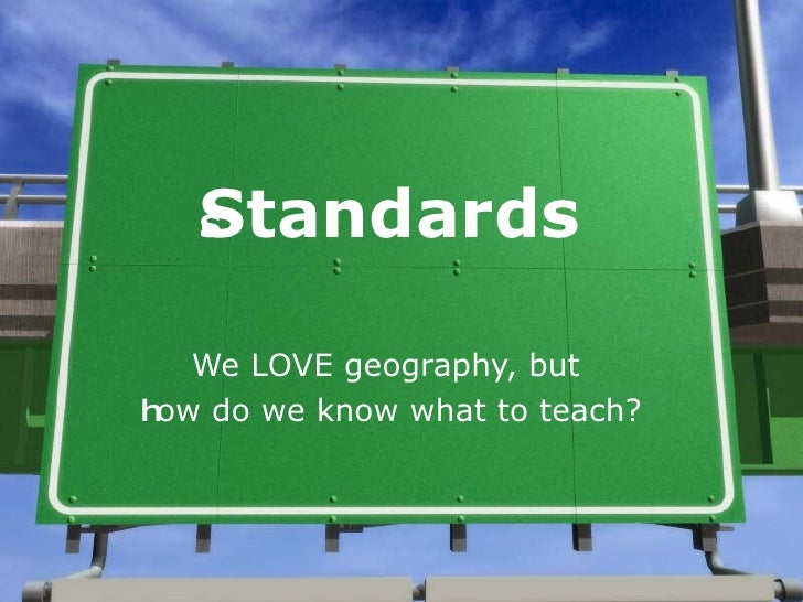 Standards We LOVE geography, but  h ow do we know what to teach?