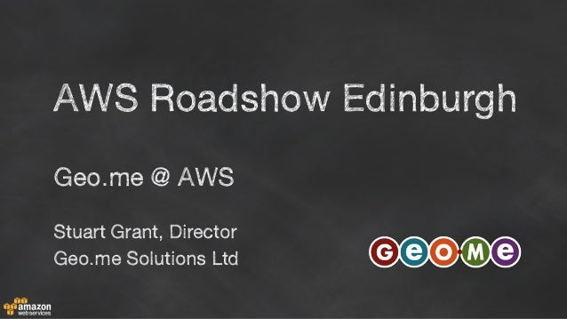 Geo.me @ AWS Stuart Grant, Director Geo.me Solutions Ltd AWS Roadshow Edinburgh