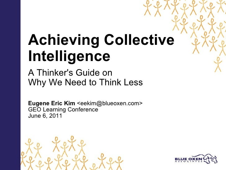 Achieving Collective Intelligence   A Thinker's Guide on Why We Need to Think Less   Eugene Eric Kim  <eekim@blueoxen.com>...