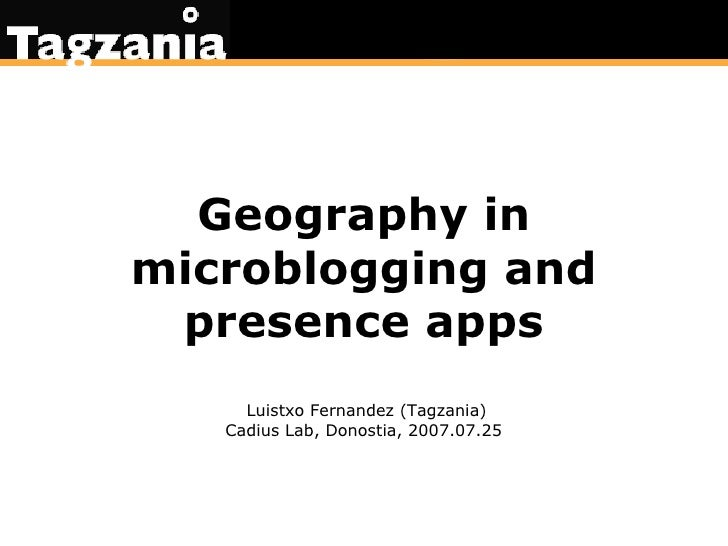 Geography in microblogging and presence apps Luistxo Fernandez (Tagzania) Cadius Lab, Donostia, 2007.07.25