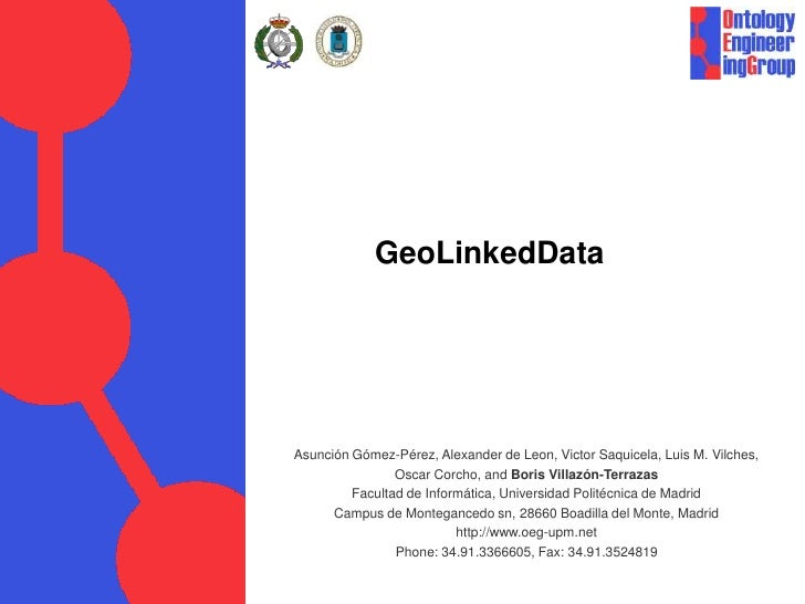 GeoLinkedData<br />Asunción Gómez-Pérez, Alexander de Leon, Victor Saquicela, Luis M. Vilches, <br />Oscar Corcho, and Bor...