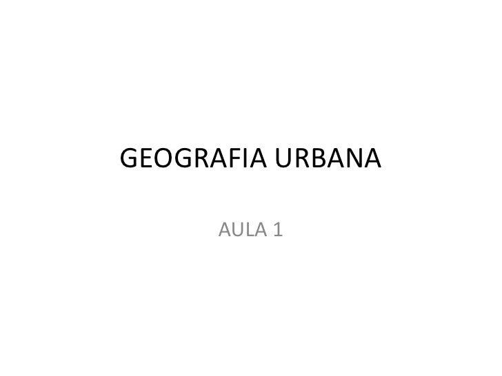 GEOGRAFIA URBANA<br />AULA 1<br />