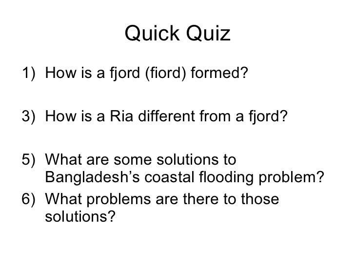 Quick Quiz <ul><li>How is a fjord (fiord) formed? </li></ul><ul><li>How is a Ria different from a fjord? </li></ul><ul><li...